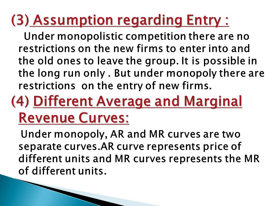 (3) Assumption regarding Entry : Under monopolistic competition there are no restrictions on the new firms to enter into and the old ones to leave the group.