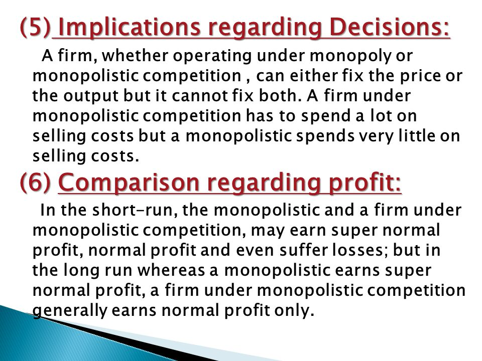 (5) Implications regarding Decisions: A firm, whether operating under monopoly or monopolistic competition, can either fix the price or the output but it cannot fix both.