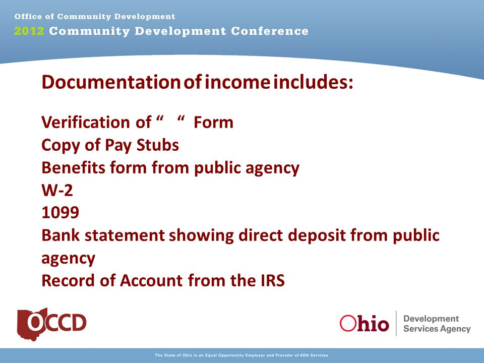 Documentation of income includes: Verification of Form Copy of Pay Stubs Benefits form from public agency W Bank statement showing direct deposit from public agency Record of Account from the IRS