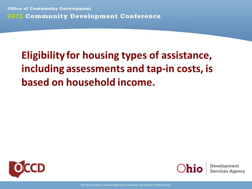 Eligibility for housing types of assistance, including assessments and tap-in costs, is based on household income.