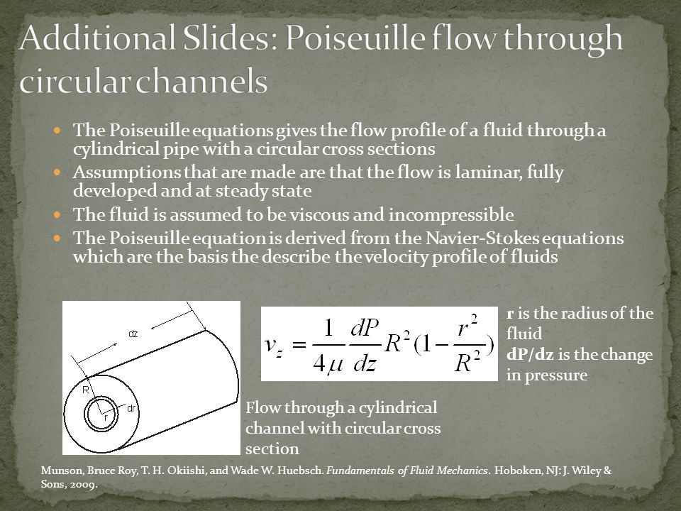 The Poiseuille equations gives the flow profile of a fluid through a cylindrical pipe with a circular cross sections Assumptions that are made are that the flow is laminar, fully developed and at steady state The fluid is assumed to be viscous and incompressible The Poiseuille equation is derived from the Navier-Stokes equations which are the basis the describe the velocity profile of fluids Flow through a cylindrical channel with circular cross section r is the radius of the fluid dP/dz is the change in pressure Munson, Bruce Roy, T.