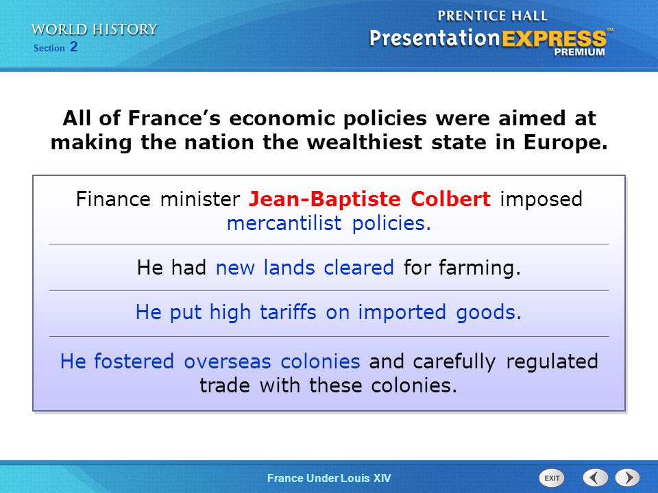 Section 2 France Under Louis XIV All of France's economic policies were aimed at making the nation the wealthiest state in Europe. Finance minister Je