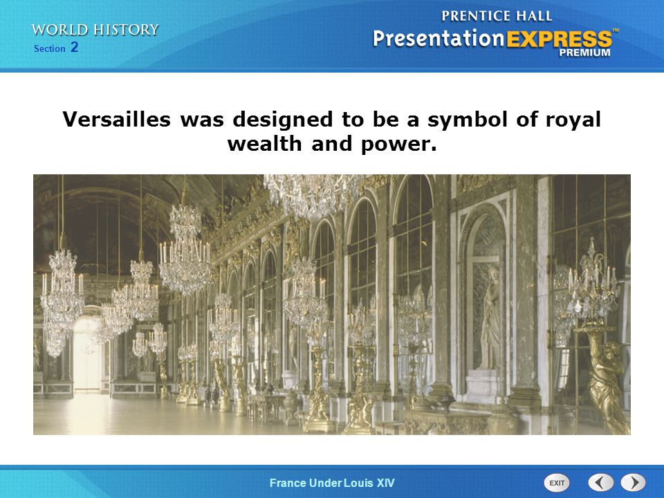 Section 2 France Under Louis XIV Versailles was designed to be a symbol of royal wealth and power.