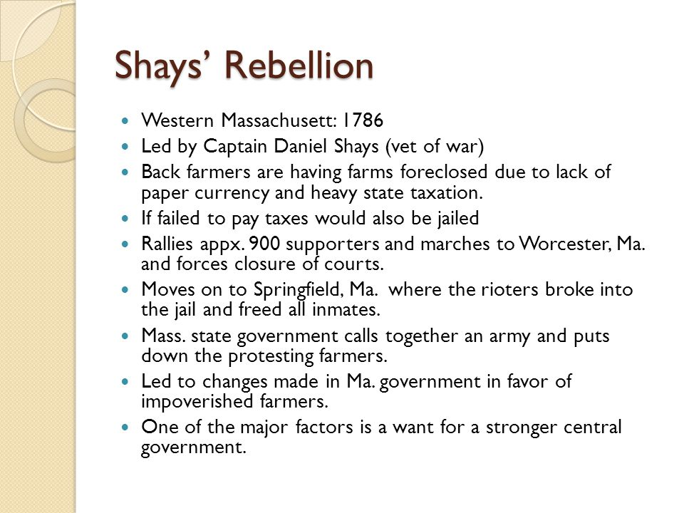 Shays' Rebellion Western Massachusett: 1786 Led by Captain Daniel Shays (vet of war) Back farmers are having farms foreclosed due to lack of paper cur