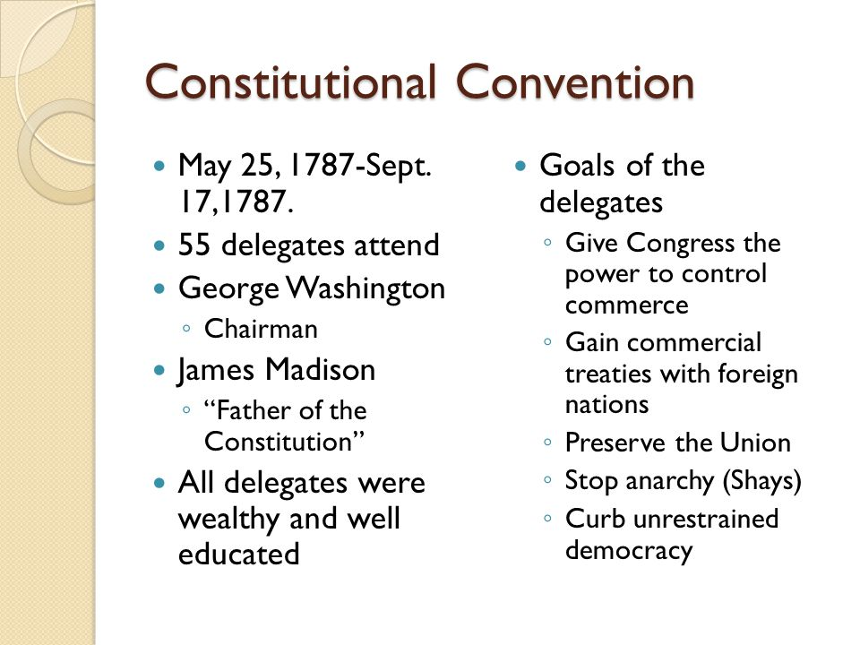"Constitutional Convention May 25, 1787-Sept. 17,1787. 55 delegates attend George Washington ◦ Chairman James Madison ◦ ""Father of the Constitution"" Al"