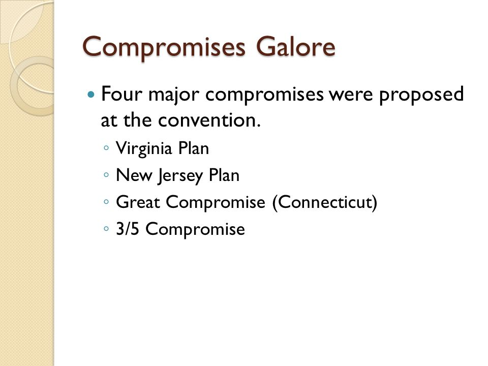 Compromises Galore Four major compromises were proposed at the convention. ◦ Virginia Plan ◦ New Jersey Plan ◦ Great Compromise (Connecticut) ◦ 3/5 Co