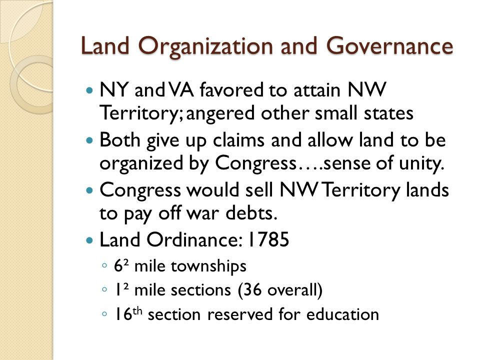 Land Organization and Governance NY and VA favored to attain NW Territory; angered other small states Both give up claims and allow land to be organized by Congress….sense of unity.