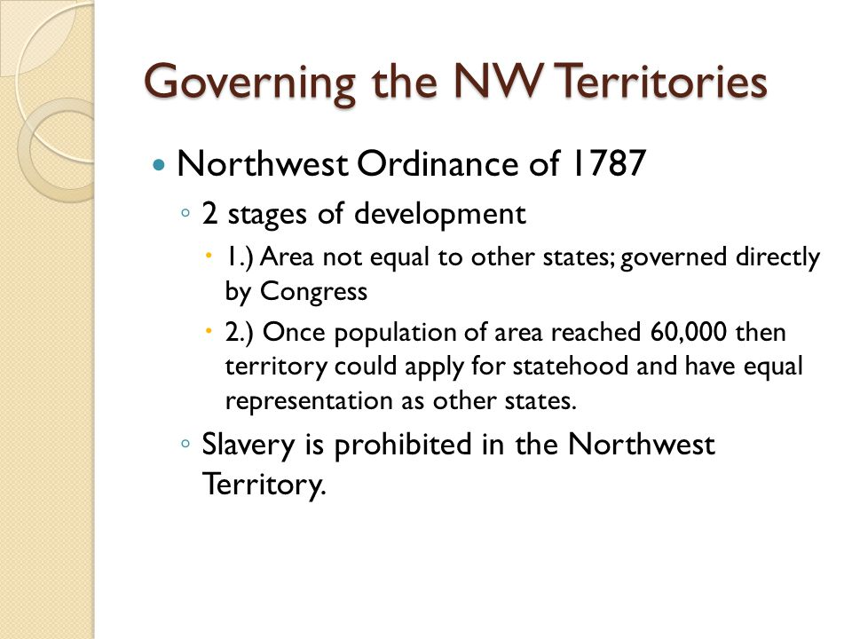Governing the NW Territories Northwest Ordinance of 1787 ◦ 2 stages of development  1.) Area not equal to other states; governed directly by Congress
