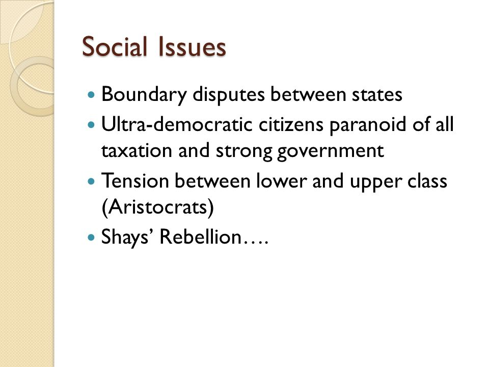 Social Issues Boundary disputes between states Ultra-democratic citizens paranoid of all taxation and strong government Tension between lower and uppe