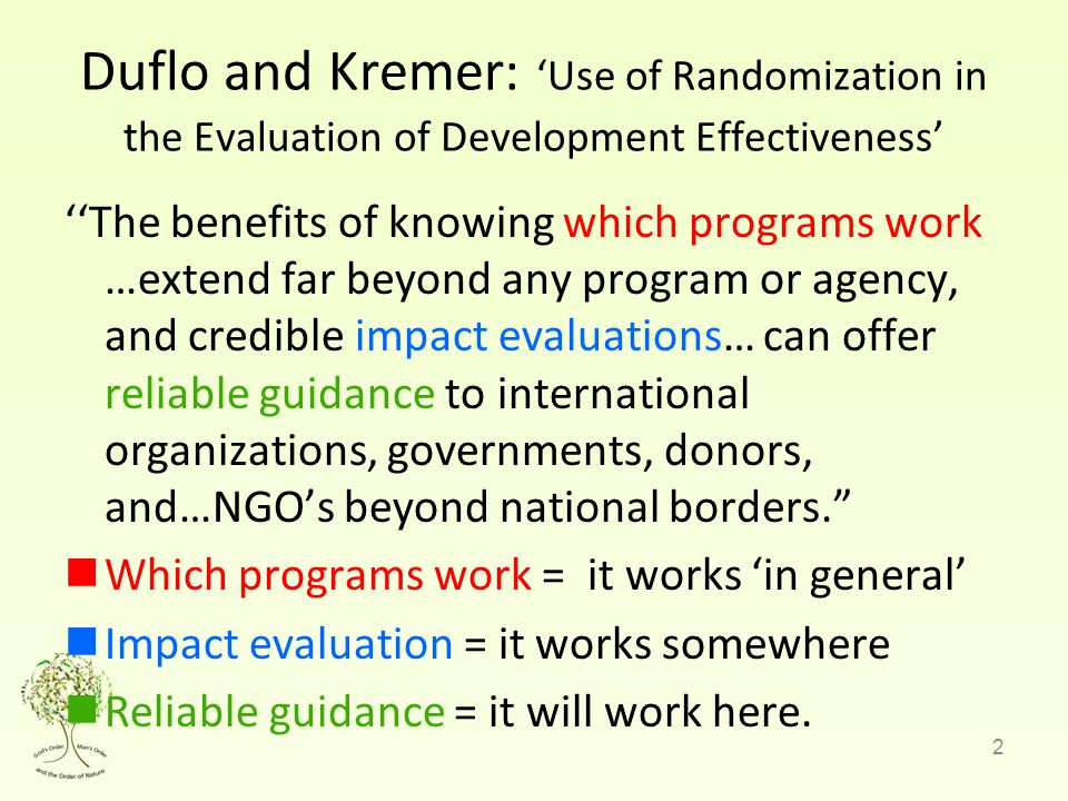 2 Duflo and Kremer: 'Use of Randomization in the Evaluation of Development Effectiveness' ''The benefits of knowing which programs work …extend far beyond any program or agency, and credible impact evaluations… can offer reliable guidance to international organizations, governments, donors, and…NGO's beyond national borders. Which programs work = it works 'in general' Impact evaluation = it works somewhere Reliable guidance = it will work here.