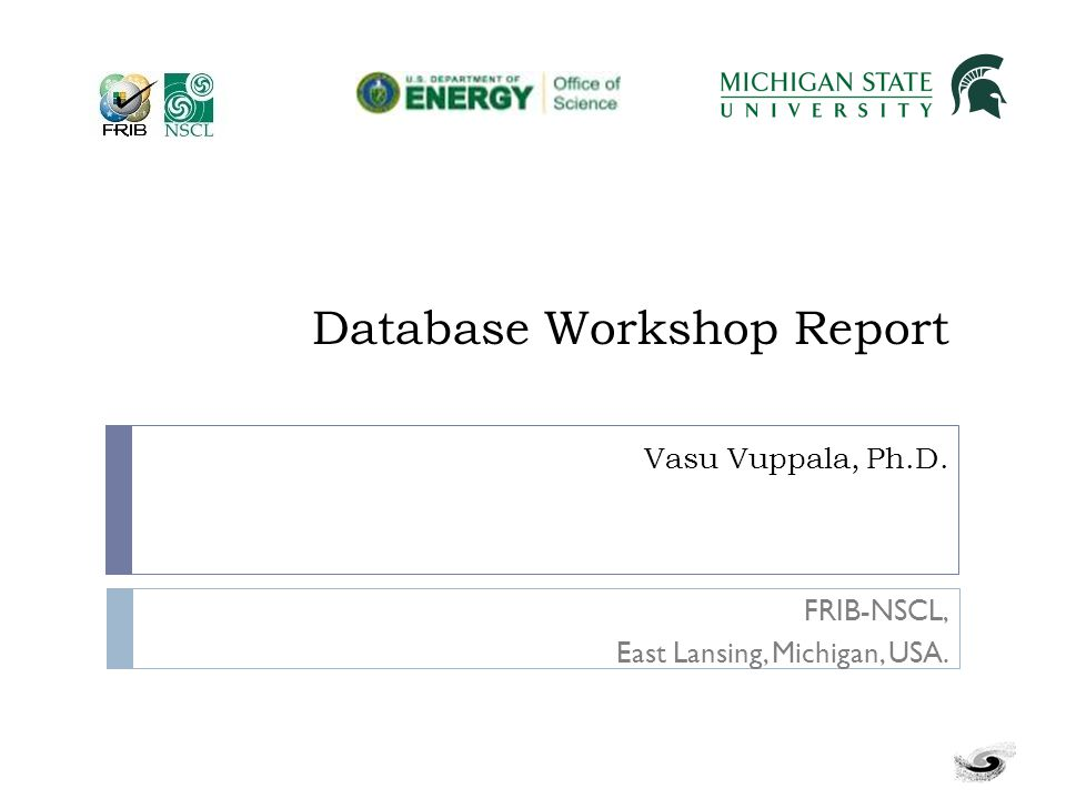 Database Workshop Report Vasu Vuppala, Ph.D. FRIB-NSCL, East Lansing, Michigan, USA.