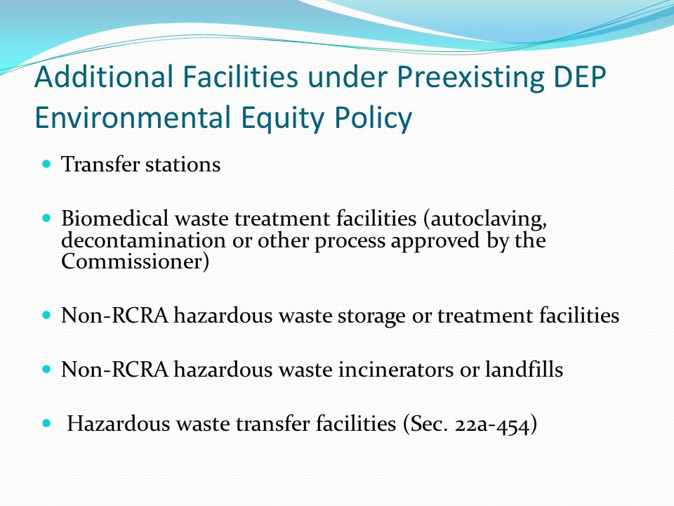 Additional Facilities under Preexisting DEP Environmental Equity Policy Transfer stations Biomedical waste treatment facilities (autoclaving, decontamination or other process approved by the Commissioner) Non-RCRA hazardous waste storage or treatment facilities Non-RCRA hazardous waste incinerators or landfills Hazardous waste transfer facilities (Sec.