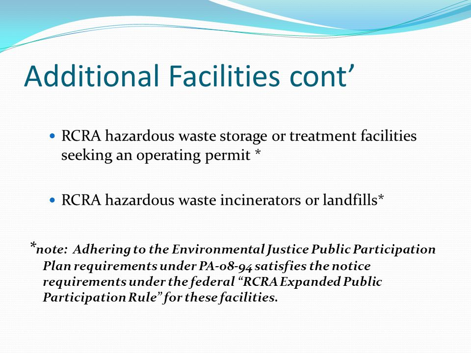 Additional Facilities cont' RCRA hazardous waste storage or treatment facilities seeking an operating permit * RCRA hazardous waste incinerators or landfills* * note: Adhering to the Environmental Justice Public Participation Plan requirements under PA-08-94 satisfies the notice requirements under the federal RCRA Expanded Public Participation Rule for these facilities.