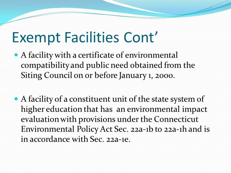 Exempt Facilities Cont' A facility with a certificate of environmental compatibility and public need obtained from the Siting Council on or before January 1, 2000.
