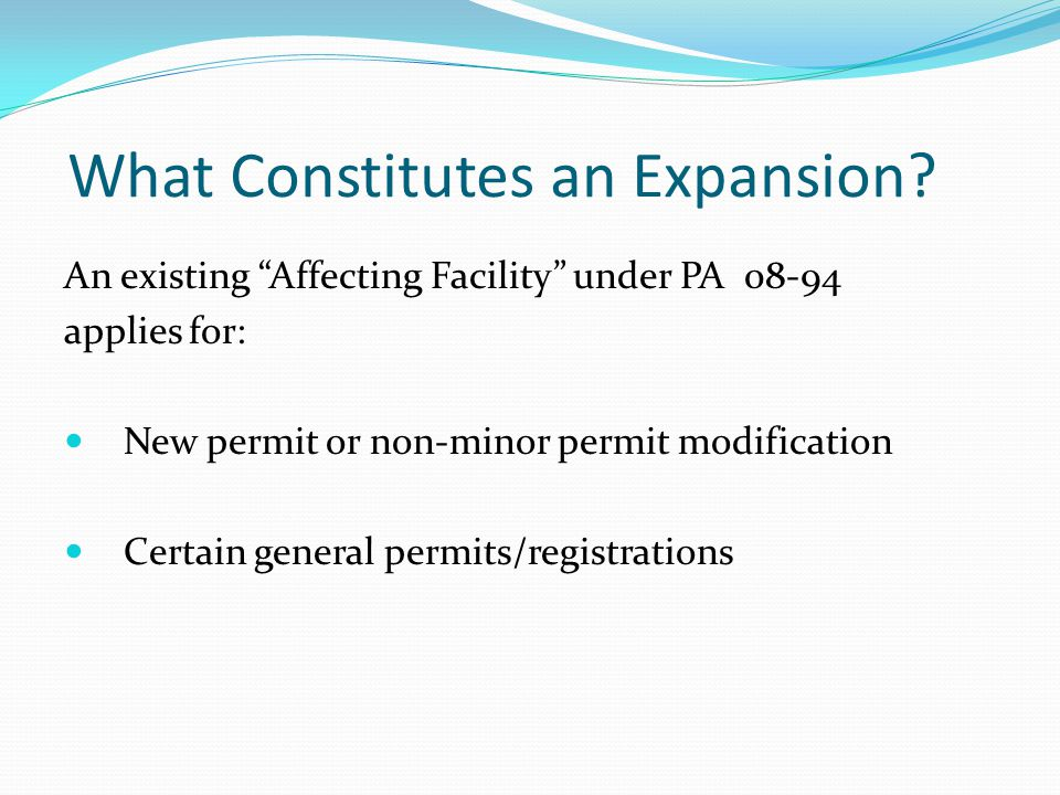 """What Constitutes an Expansion? An existing """"Affecting Facility"""" under PA 08-94 applies for: New permit or non-minor permit modification Certain genera"""
