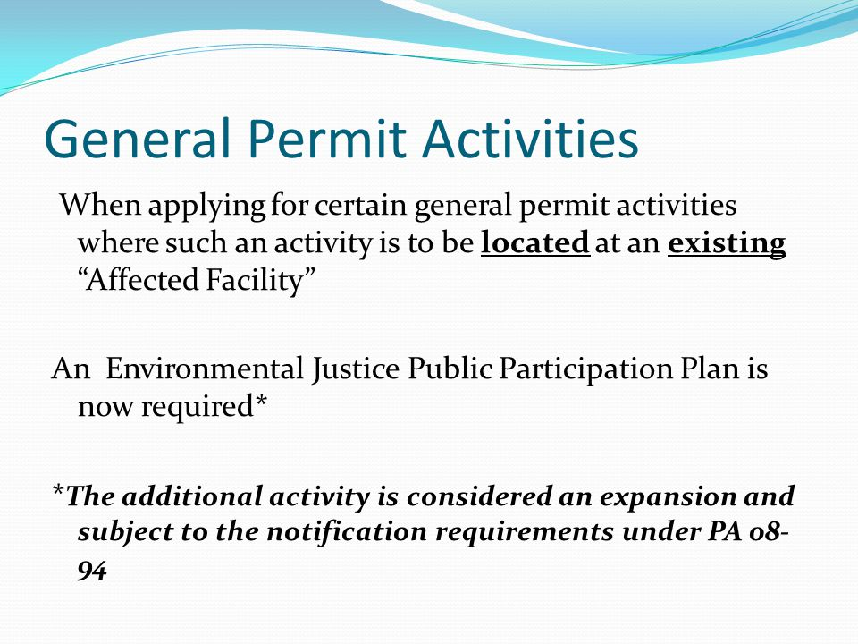 General Permit Activities When applying for certain general permit activities where such an activity is to be located at an existing Affected Facility An Environmental Justice Public Participation Plan is now required* * The additional activity is considered an expansion and subject to the notification requirements under PA 08- 94