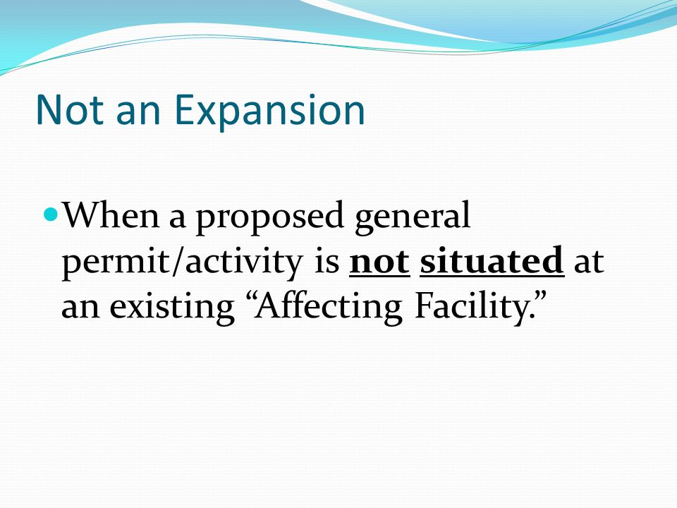 Not an Expansion When a proposed general permit/activity is not situated at an existing Affecting Facility.