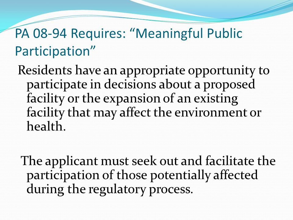 PA 08-94 Requires: Meaningful Public Participation Residents have an appropriate opportunity to participate in decisions about a proposed facility or the expansion of an existing facility that may affect the environment or health.