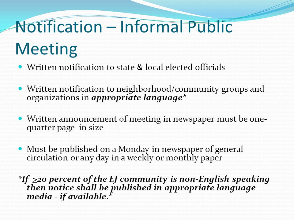 Notification – Informal Public Meeting Written notification to state & local elected officials Written notification to neighborhood/community groups and organizations in appropriate language* Written announcement of meeting in newspaper must be one- quarter page in size Must be published on a Monday in newspaper of general circulation or any day in a weekly or monthly paper *If >20 percent of the EJ community is non-English speaking then notice shall be published in appropriate language media - if available.*