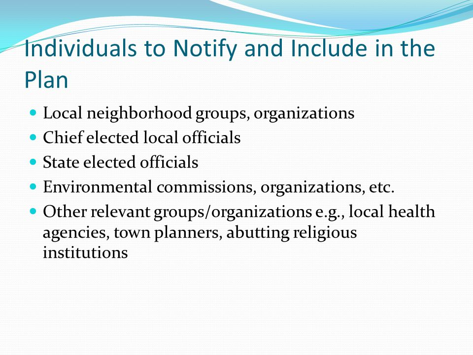 Individuals to Notify and Include in the Plan Local neighborhood groups, organizations Chief elected local officials State elected officials Environmental commissions, organizations, etc.