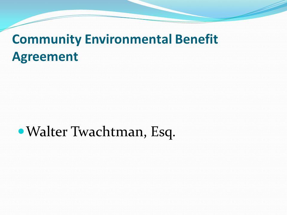 Community Environmental Benefit Agreement Walter Twachtman, Esq.