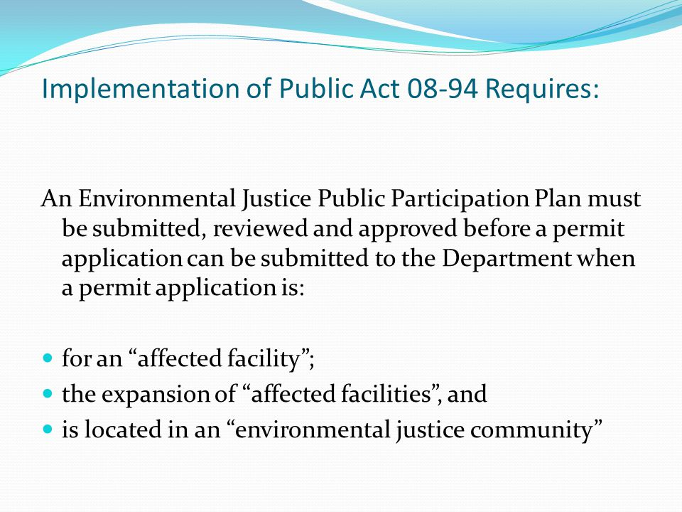 Implementation of Public Act 08-94 Requires: An Environmental Justice Public Participation Plan must be submitted, reviewed and approved before a permit application can be submitted to the Department when a permit application is: for an affected facility ; the expansion of affected facilities , and is located in an environmental justice community