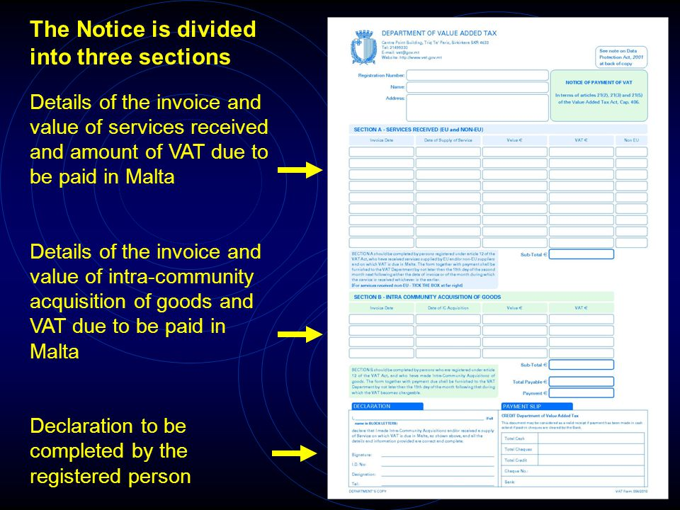 Details of the invoice and value of services received and amount of VAT due to be paid in Malta Details of the invoice and value of intra-community acquisition of goods and VAT due to be paid in Malta Declaration to be completed by the registered person The Notice is divided into three sections