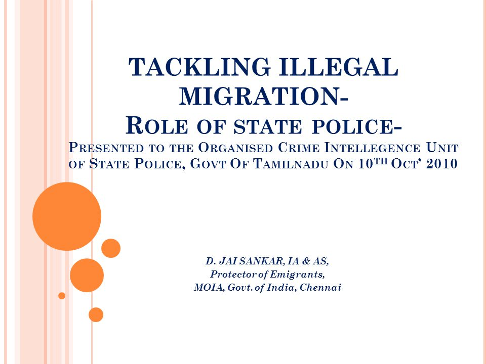 TACKLING ILLEGAL MIGRATION- R OLE OF STATE POLICE - P RESENTED TO THE O RGANISED C RIME I NTELLEGENCE U NIT OF S TATE P OLICE, G OVT O F T AMILNADU O N 10 TH O CT ' 2010 D.