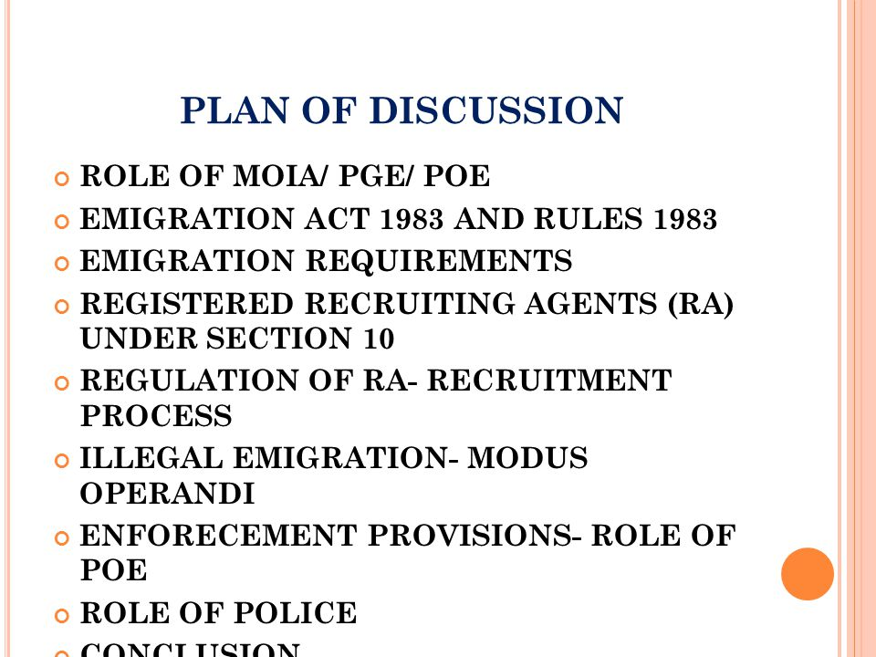 PLAN OF DISCUSSION ROLE OF MOIA/ PGE/ POE EMIGRATION ACT 1983 AND RULES 1983 EMIGRATION REQUIREMENTS REGISTERED RECRUITING AGENTS (RA) UNDER SECTION 10 REGULATION OF RA- RECRUITMENT PROCESS ILLEGAL EMIGRATION- MODUS OPERANDI ENFORECEMENT PROVISIONS- ROLE OF POE ROLE OF POLICE CONCLUSION