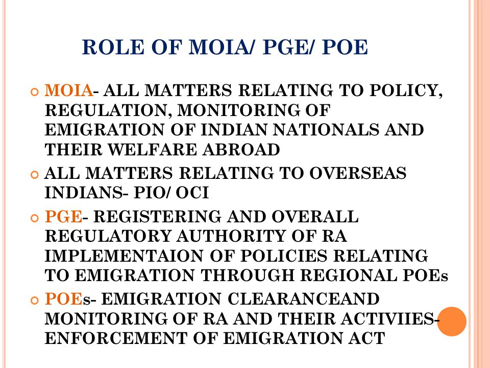 EMIGRATION ACT 1983 AND RULES 1983 ACT OF 1983 AND RULES THERE UNDER DEFINES DUTIES AND RESPONSIBILITIES OF PGE/POE PROVISIONS FOR REGISTERATION OF RA- SEC 10,11 PROVISIONS FOR REGULATION OF RA – SEC14 ENFORCEMENT PROVISIONS- POWERS TO POE UNDER SEC 35 AND 37 OFFENCES AND PENALITIES - SEC 24 EVERY OFFENCE UNDER THIS ACT IS A 'COGNIZABLE OFFENCE'- SEC 26 NOT WITHSTANDING ANYTHING CONTAINED IN THE CODE OF CRIMINAL PROCEDURE,1973, ALL OFFENCES UNDER THIS ACT SHALL BE COGNIZABLE