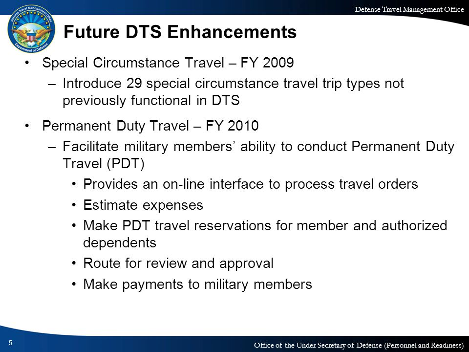 Defense Travel Management Office Office of the Under Secretary of Defense (Personnel and Readiness) Future DTS Enhancements (continued) Enhancement Release– FY 2010 –Variety of improvements identified through change requests Military Entrance Processing Station (MEPS) – FY 2011 –Implement recruit travel module Usability/Deployment Travel – FY 2011 –Range of improvements identified in the Usability Review –Deployment Travel Functional Requirements Document (FRD) approved September 2008 6