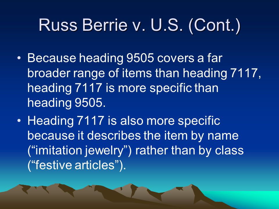 Russ Berrie v. U.S. (Cont.) Because heading 9505 covers a far broader range of items than heading 7117, heading 7117 is more specific than heading 950