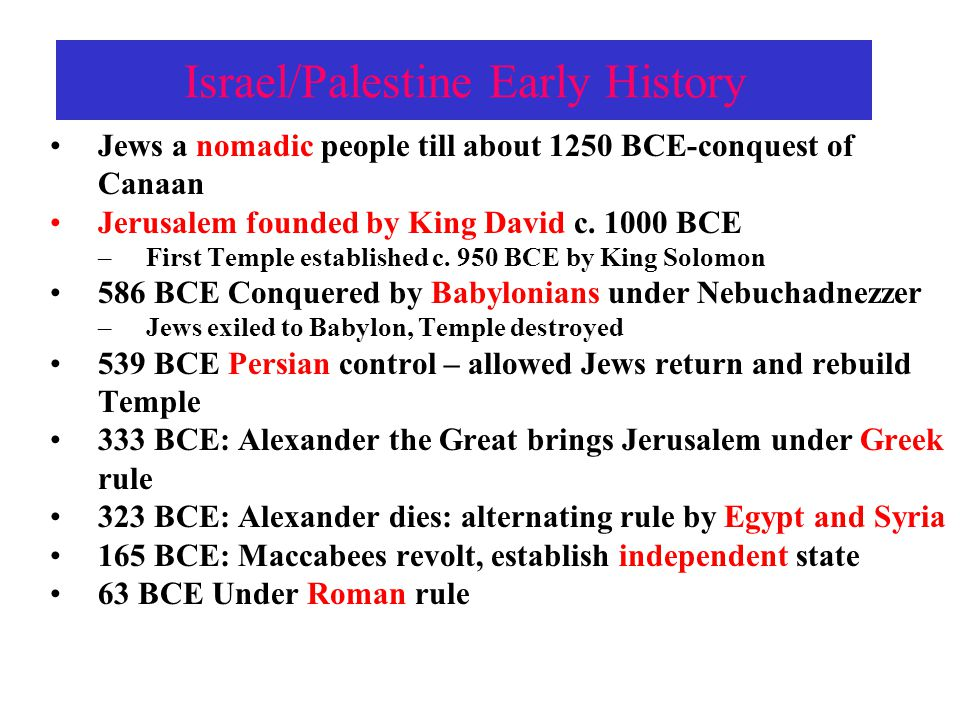 Israel/Palestine Early History 0-36 CE-Birth and Death of Jesus Christ under continuing Roman Rule 66 CE Jewish revolt 2 nd Temple destroyed (Western Wall still standing) http://aish.com/wallcam Jews forbidden in Jerusalem  Diaspora –2 main branches: Ashkenazic (German ) – of Central and E.