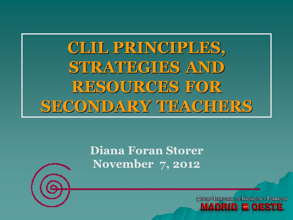 CLIL PRINCIPLES, STRATEGIES AND RESOURCES FOR SECONDARY TEACHERS Diana Foran Storer November 7, 2012