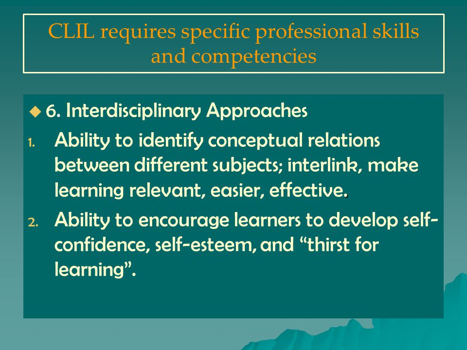 CLIL requires specific professional skills and competencies   6.