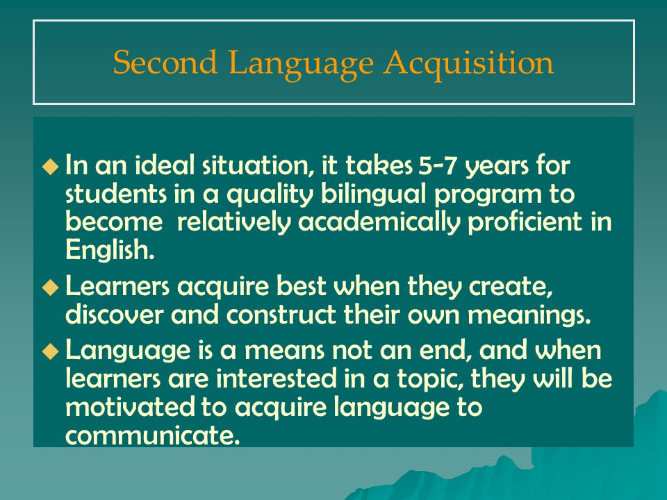 Second Language Acquisition   In an ideal situation, it takes 5-7 years for students in a quality bilingual program to become relatively academically proficient in English.
