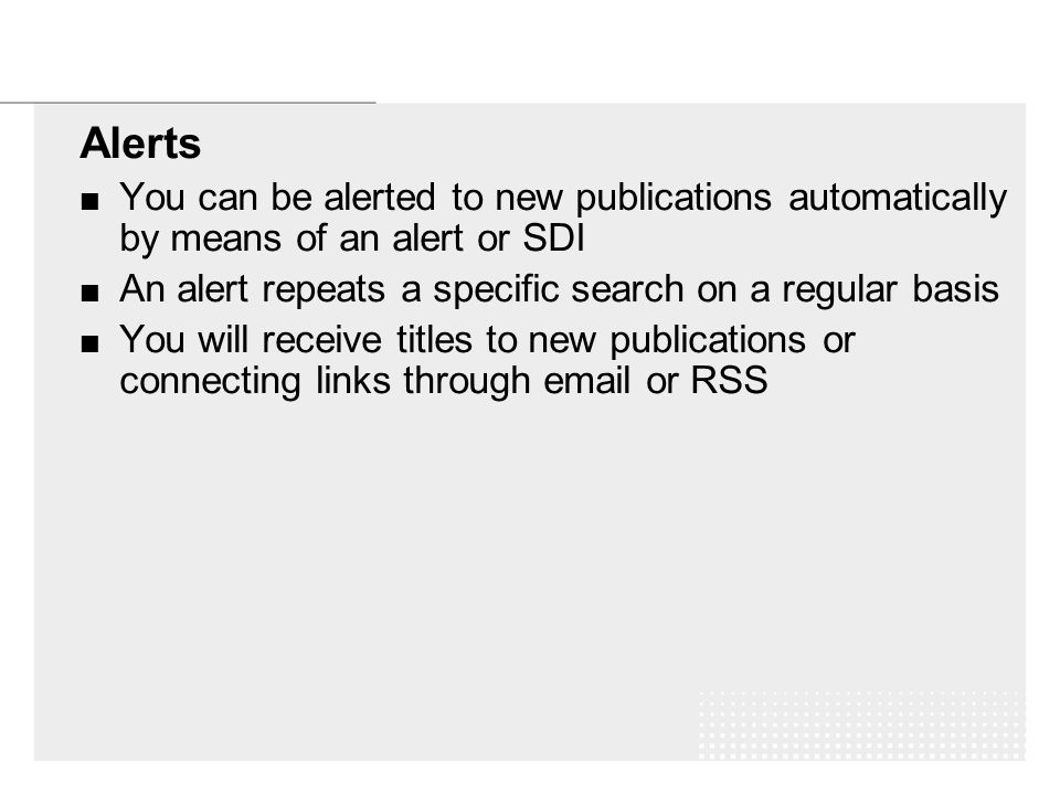 Alerts You can be alerted to new publications automatically by means of an alert or SDI An alert repeats a specific search on a regular basis You will