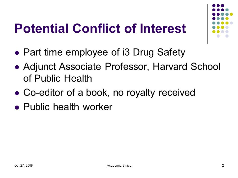 Oct 27, 2009Academia Sinica2 Potential Conflict of Interest Part time employee of i3 Drug Safety Adjunct Associate Professor, Harvard School of Public Health Co-editor of a book, no royalty received Public health worker