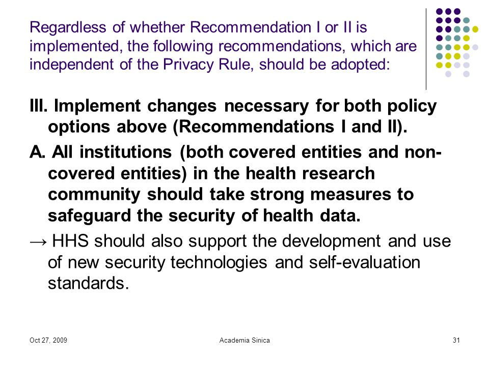 Oct 27, 2009Academia Sinica31 Regardless of whether Recommendation I or II is implemented, the following recommendations, which are independent of the Privacy Rule, should be adopted: III.