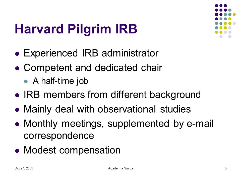 Oct 27, 2009Academia Sinica5 Harvard Pilgrim IRB Experienced IRB administrator Competent and dedicated chair A half-time job IRB members from different background Mainly deal with observational studies Monthly meetings, supplemented by  correspondence Modest compensation