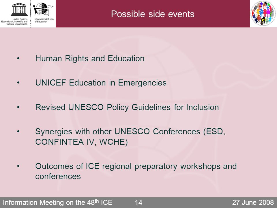 Information Meeting on the 48 th ICE 27 June 200814 Possible side events Human Rights and Education UNICEF Education in Emergencies Revised UNESCO Policy Guidelines for Inclusion Synergies with other UNESCO Conferences (ESD, CONFINTEA IV, WCHE) Outcomes of ICE regional preparatory workshops and conferences