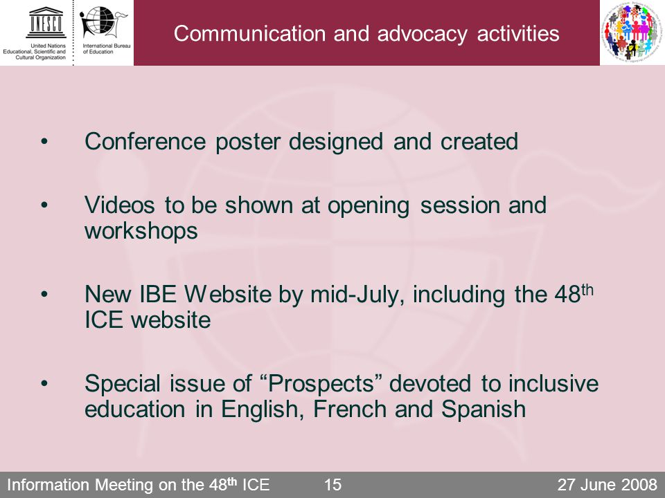 Information Meeting on the 48 th ICE 27 June Communication and advocacy activities Conference poster designed and created Videos to be shown at opening session and workshops New IBE Website by mid-July, including the 48 th ICE website Special issue of Prospects devoted to inclusive education in English, French and Spanish