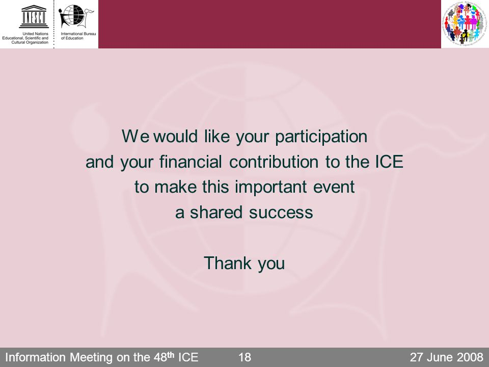 Information Meeting on the 48 th ICE 27 June 200818 We would like your participation and your financial contribution to the ICE to make this important event a shared success Thank you