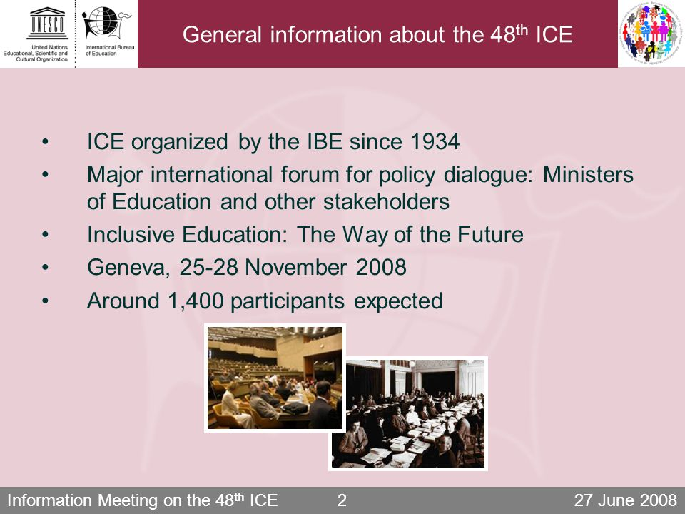 Information Meeting on the 48 th ICE 27 June 200813 Exhibitions Exhibition on practices of inclusion Effective practices of inclusive education Involving UN agencies, NGOs and the private sector Includes fundraising component Exhibition on J.A.