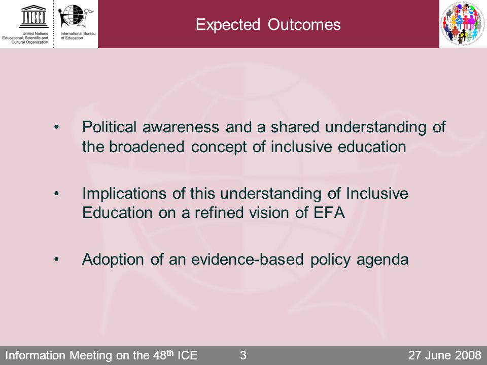 Information Meeting on the 48 th ICE 27 June 20083 Expected Outcomes Political awareness and a shared understanding of the broadened concept of inclusive education Implications of this understanding of Inclusive Education on a refined vision of EFA Adoption of an evidence-based policy agenda