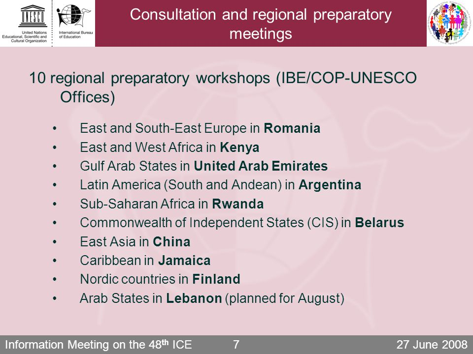 Information Meeting on the 48 th ICE 27 June Consultation and regional preparatory meetings 10 regional preparatory workshops (IBE/COP-UNESCO Offices) East and South-East Europe in Romania East and West Africa in Kenya Gulf Arab States in United Arab Emirates Latin America (South and Andean) in Argentina Sub-Saharan Africa in Rwanda Commonwealth of Independent States (CIS) in Belarus East Asia in China Caribbean in Jamaica Nordic countries in Finland Arab States in Lebanon (planned for August)