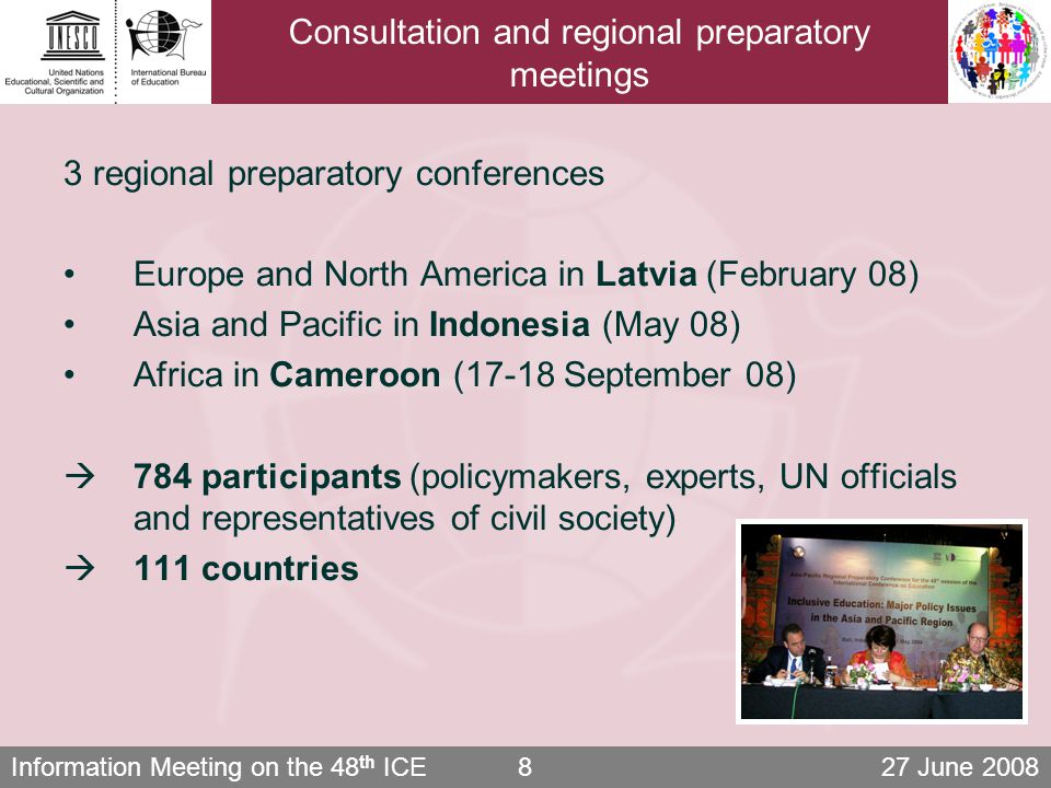 Information Meeting on the 48 th ICE 27 June 20088 Consultation and regional preparatory meetings 3 regional preparatory conferences Europe and North America in Latvia (February 08) Asia and Pacific in Indonesia (May 08) Africa in Cameroon (17-18 September 08)  784 participants (policymakers, experts, UN officials and representatives of civil society)  111 countries
