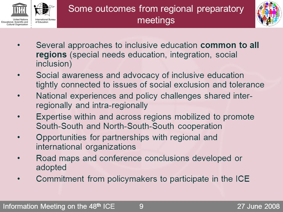 Information Meeting on the 48 th ICE 27 June 20089 Some outcomes from regional preparatory meetings Several approaches to inclusive education common to all regions (special needs education, integration, social inclusion) Social awareness and advocacy of inclusive education tightly connected to issues of social exclusion and tolerance National experiences and policy challenges shared inter- regionally and intra-regionally Expertise within and across regions mobilized to promote South-South and North-South-South cooperation Opportunities for partnerships with regional and international organizations Road maps and conference conclusions developed or adopted Commitment from policymakers to participate in the ICE