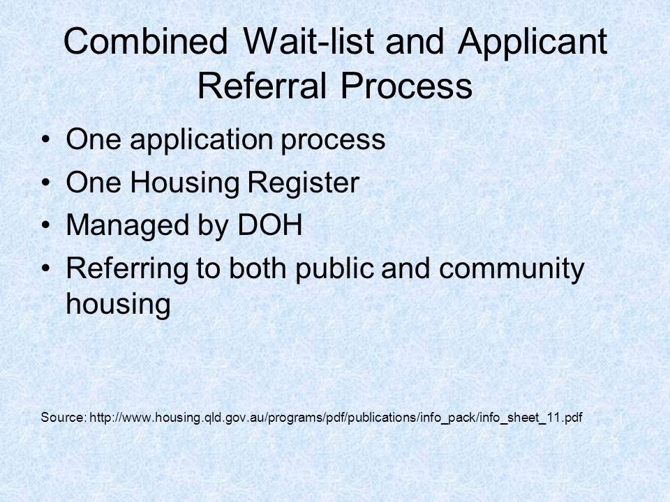 Combined Wait-list and Applicant Referral Process One application process One Housing Register Managed by DOH Referring to both public and community housing Source: http://www.housing.qld.gov.au/programs/pdf/publications/info_pack/info_sheet_11.pdf