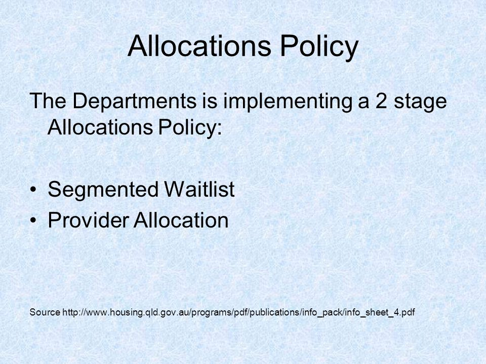 Allocations Policy The Departments is implementing a 2 stage Allocations Policy: Segmented Waitlist Provider Allocation Source http://www.housing.qld.gov.au/programs/pdf/publications/info_pack/info_sheet_4.pdf